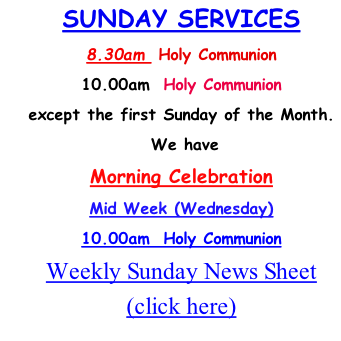SUNDAY SERVICES  8.30am  Holy Communion 10.00am  Holy Communion except the first Sunday of the Month.  We have Morning Celebration  Mid Week (Wednesday) 10.00am  Holy Communion Weekly Sunday News Sheet  (click here) )