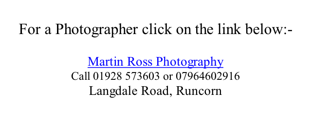 For a Photographer click on the link below:-  Martin Ross Photography Call 01928 573603 or 07964602916  Langdale Road, Runcorn