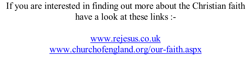 If you are interested in finding out more about the Christian faith have a look at these links :-  www.rejesus.co.uk www.churchofengland.org/our-faith.aspx
